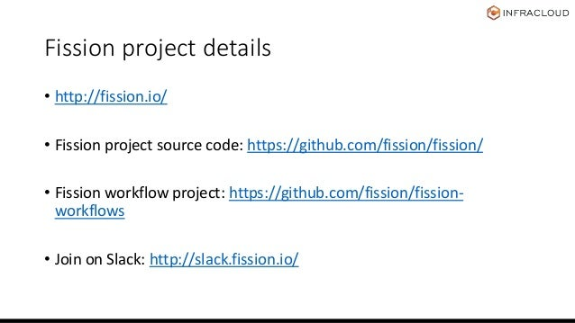 Fission project details • http://fission.io/ • Fission project source code: https://github.com/fission/fission/ • Fission ...