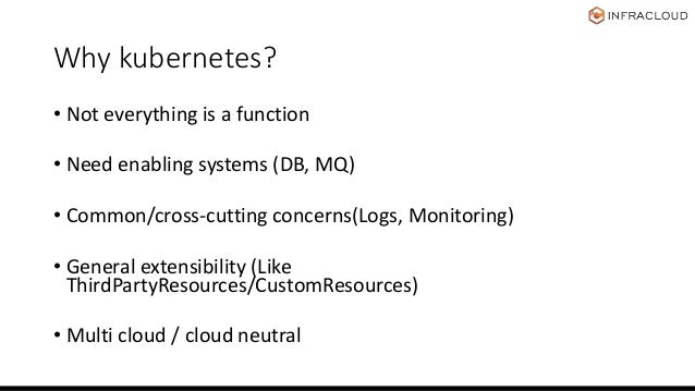 Why kubernetes? • Not everything is a function • Need enabling systems (DB, MQ) • Common/cross-cutting concerns(Logs, Moni...