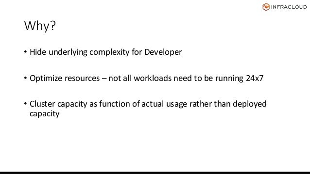 Why? • Hide underlying complexity for Developer • Optimize resources – not all workloads need to be running 24x7 • Cluster...