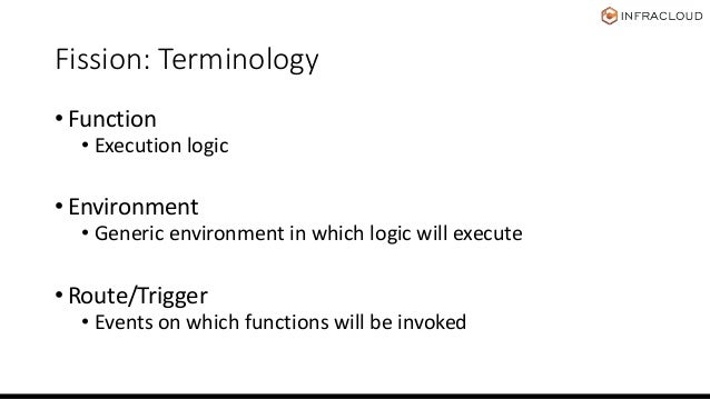 Fission: Terminology • Function • Execution logic • Environment • Generic environment in which logic will execute • Route/...