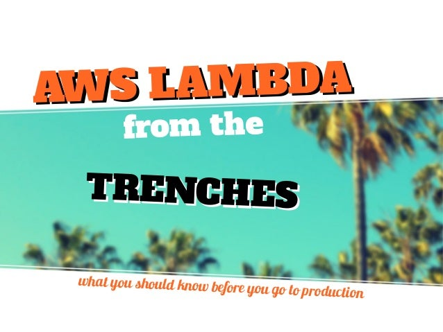 from the TRENCHESTRENCHES what you should know before you go to production AWS LAMBDAAWS LAMBDA