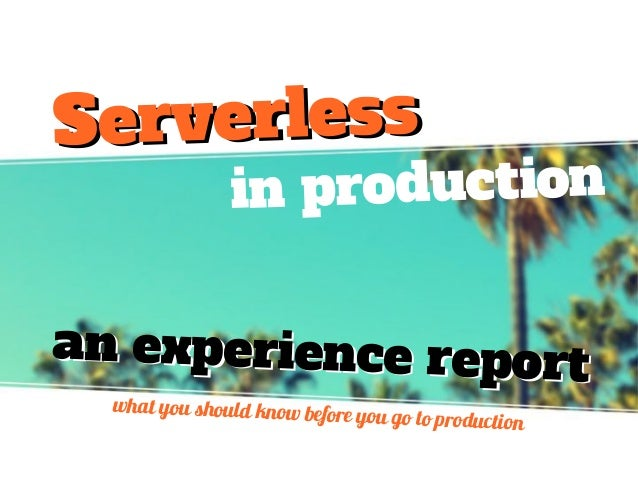 in production an experience reportan experience report what you should know before you go to production ServerlessServerle...