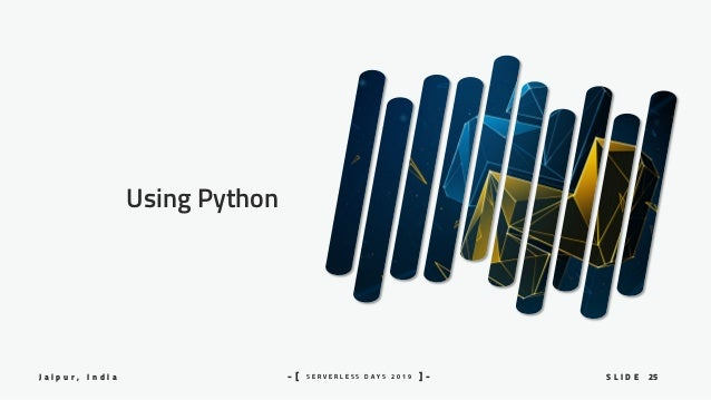 25S L I D EJ a i p u r , I n d i a S E R V E R L E S S D A Y S 2 0 1 9- [ ] - Using Python