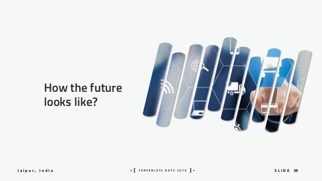 39S L I D EJ a i p u r , I n d i a S E R V E R L E S S D A Y S 2 0 1 9- [ ] - How the future looks like?