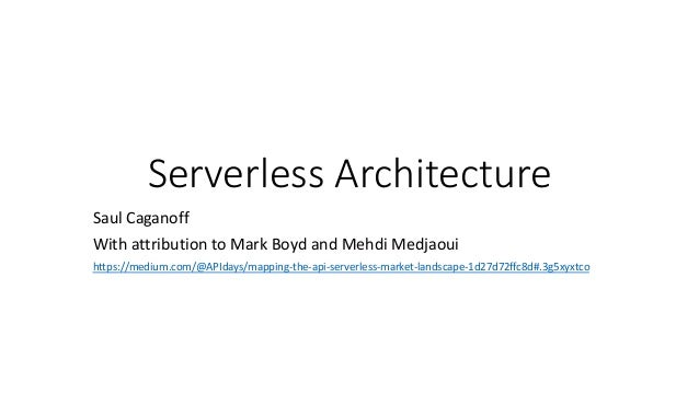 Serverless Architecture Saul Caganoff With attribution to Mark Boyd and Mehdi Medjaoui https://medium.com/@APIdays/mapping...