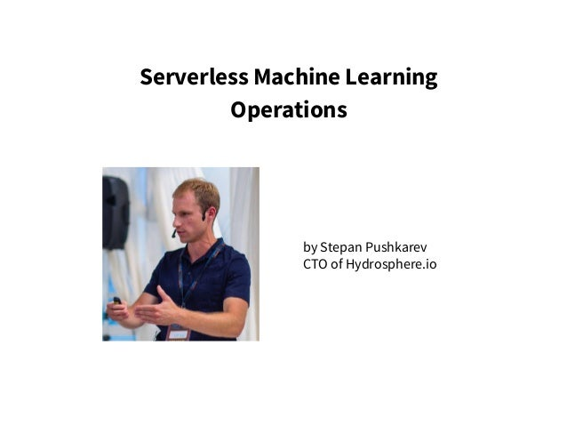 Serverless Machine Learning Operations by Stepan Pushkarev CTO of Hydrosphere.io