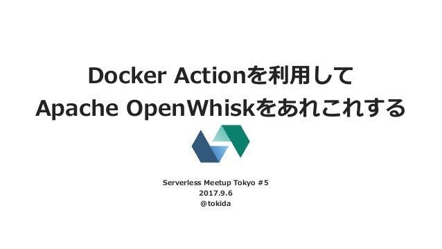 Docker Actionを利⽤して Apache OpenWhiskをあれこれする Serverless Meetup Tokyo #5 2017.9.6 @tokida