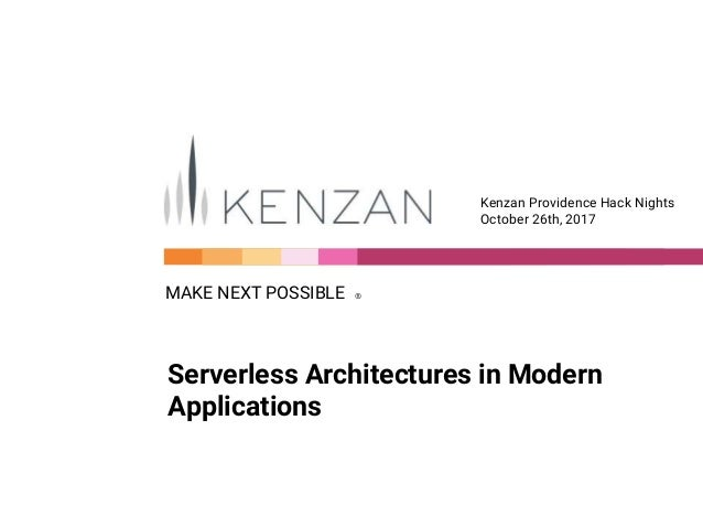 MAKE NEXT POSSIBLE Ⓡ Kenzan Providence Hack Nights October 26th, 2017 Serverless Architectures in Modern Applications
