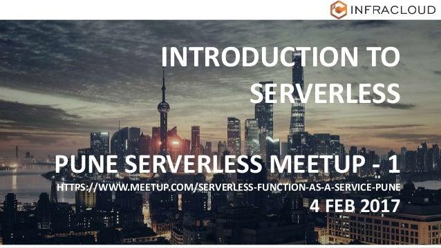 INTRODUCTION TO SERVERLESS PUNE SERVERLESS MEETUP - 1 HTTPS://WWW.MEETUP.COM/SERVERLESS-FUNCTION-AS-A-SERVICE-PUNE 4 FEB 2...