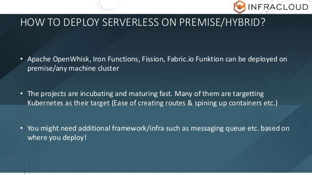 HOW TO DEPLOY SERVERLESS ON PREMISE/HYBRID? • Apache OpenWhisk, Iron Functions, Fission, Fabric.io Funktion can be deploye...