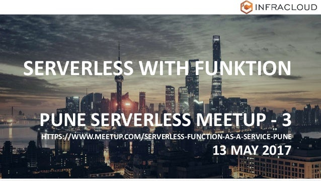 SERVERLESS WITH FUNKTION PUNE SERVERLESS MEETUP - 3 HTTPS://WWW.MEETUP.COM/SERVERLESS-FUNCTION-AS-A-SERVICE-PUNE 13 MAY 20...