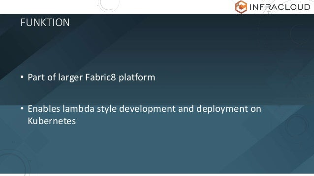 FUNKTION • Part of larger Fabric8 platform • Enables lambda style development and deployment on Kubernetes