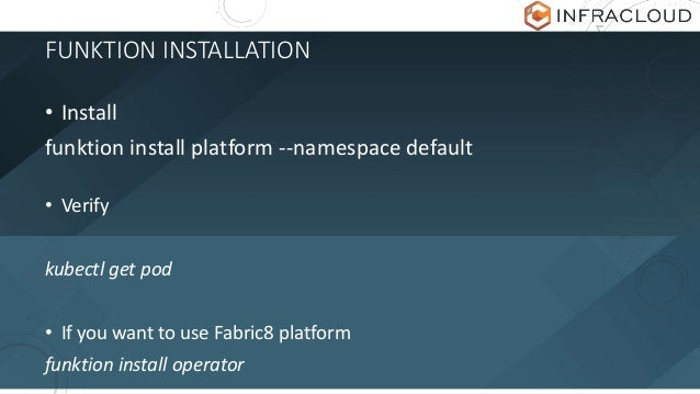 FUNKTION INSTALLATION • Install funktion install platform --namespace default • Verify kubectl get pod • If you want to us...