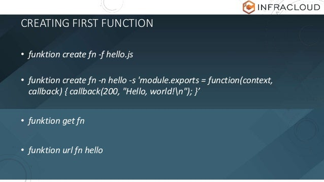 CREATING FIRST FUNCTION • funktion create fn -f hello.js • funktion create fn -n hello -s 'module.exports = function(conte...