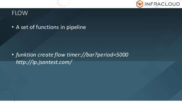 FLOW • A set of functions in pipeline • funktion create flow timer://bar?period=5000 http://ip.jsontest.com/