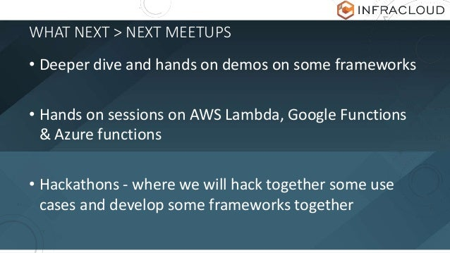 WHAT NEXT > NEXT MEETUPS • Deeper dive and hands on demos on some frameworks • Hands on sessions on AWS Lambda, Google Fun...