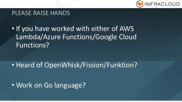 PLEASE RAISE HANDS • If you have worked with either of AWS Lambda/Azure Functions/Google Cloud Functions? • Heard of OpenW...