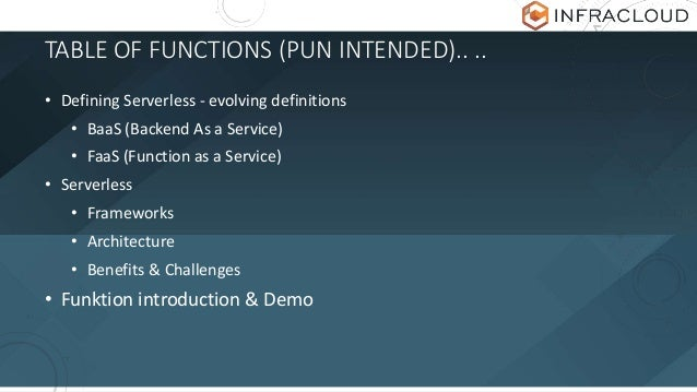 TABLE OF FUNCTIONS (PUN INTENDED).. .. • Defining Serverless - evolving definitions • BaaS (Backend As a Service) • FaaS (...