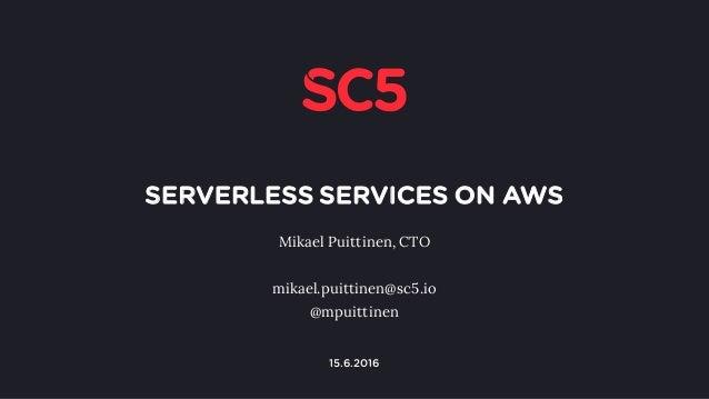 SERVERLESS SERVICES ON AWS Mikael Puittinen, CTO mikael.puittinen@sc5.io @mpuittinen 1 15.6.2016