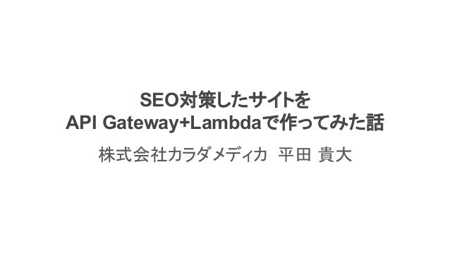 SEO対策したサイトを API Gateway+Lambdaで作ってみた話 株式会社カラダメディカ 平田 貴大