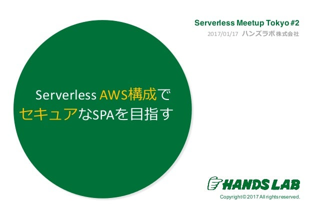 Copyright© 2016.All rights reserved. Copyright© 2017 All rights reserved. 2017/01/17		ハンズラボ 株式会社 Serverless Meetup Tokyo #...