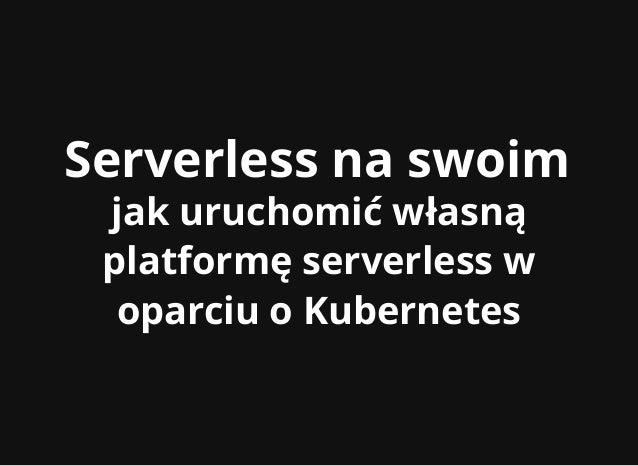 Serverless na swoimServerless na swoim jak uruchomić własnąjak uruchomić własną platformę serverless wplatformę serverless...