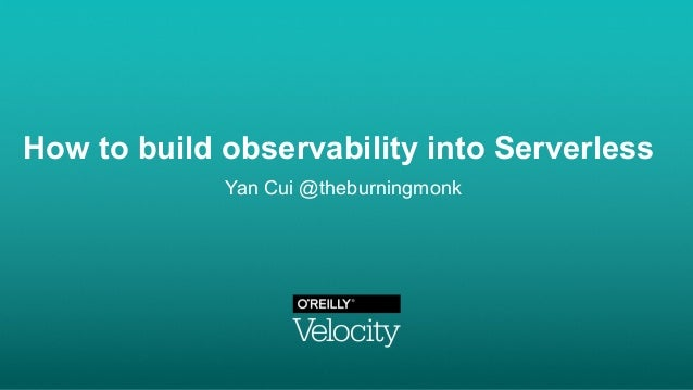 How to build observability into Serverless Yan Cui @theburningmonk
