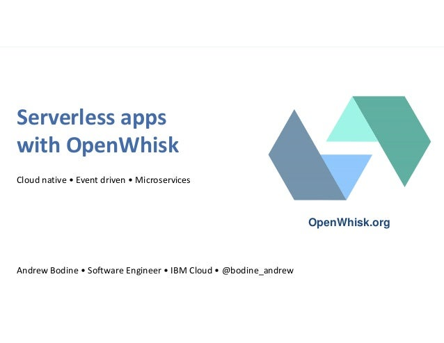 Serverless apps with OpenWhisk Cloud native • Event driven • Microservices Andrew Bodine • Software Engineer • IBM Cloud •...