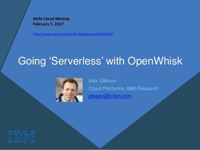 Going 'Serverless' with OpenWhisk Alex Glikson Cloud Platforms, IBM Research glikson@il.ibm.com Haifa Cloud Meetup Februar...