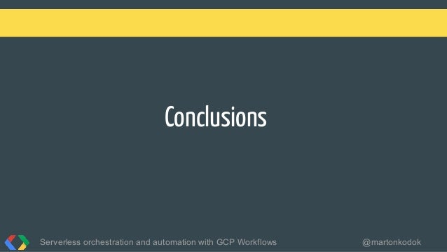 Conclusions Serverless orchestration and automation with GCP Workflows @martonkodok