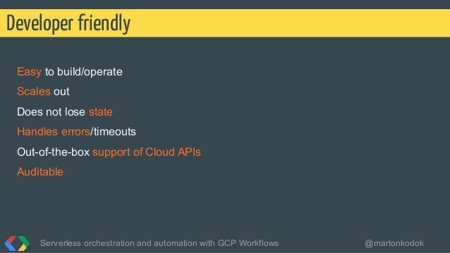 Easy to build/operate Scales out Does not lose state Handles errors/timeouts Out-of-the-box support of Cloud APIs Auditabl...