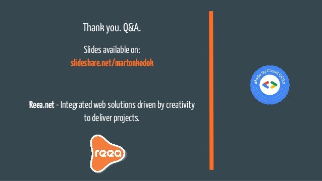 Thank you. Q&A. Slides available on: slideshare.net/martonkodok Reea.net - Integrated web solutions driven by creativity t...