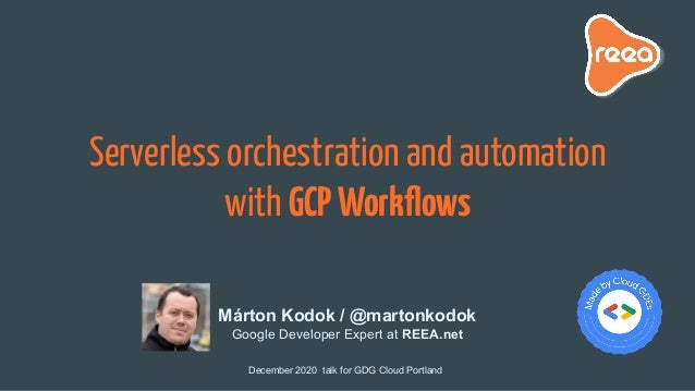 Serverless orchestration and automation with GCPWorkflows December 2020 talk for GDG Cloud Portland Márton Kodok / @martonk...