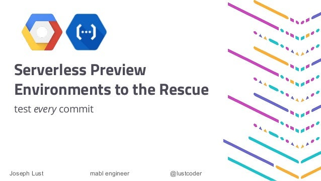 Serverless Preview Environments to the Rescue test every commit Joseph Lust mabl engineer @lustcoder