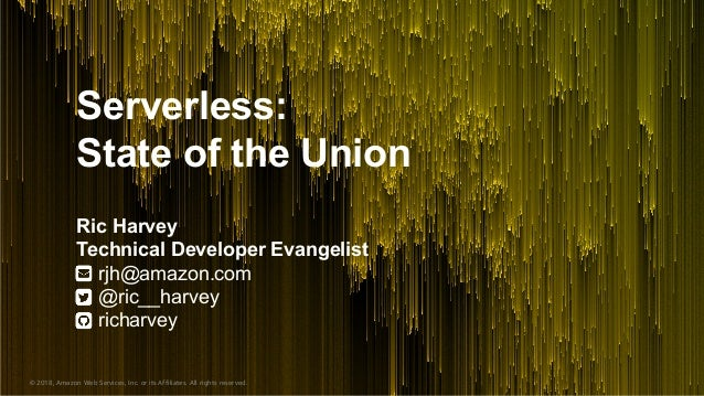 © 2018, Amazon Web Services, Inc. or its Affiliates. All rights reserved. Serverless: State of the Union Ric Harvey Techni...