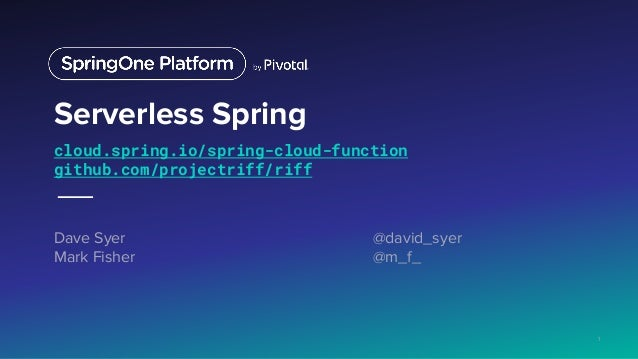 Serverless Spring cloud.spring.io/spring-cloud-function github.com/projectriff/riff Dave Syer @david_syer Mark Fisher @m_f...