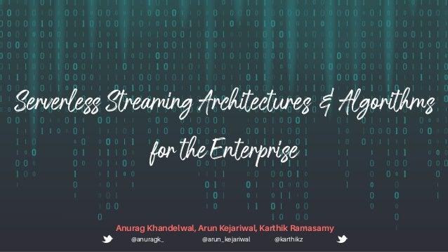 ServerlessStreamingArchitectures&Algorithms fortheEnterprise Anurag Khandelwal, Arun Kejariwal, Karthik Ramasamy @anuragk_...