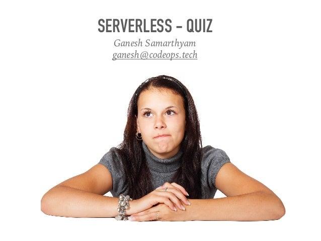 SERVERLESS - QUIZ Ganesh Samarthyam ganesh@codeops.tech