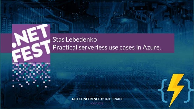 Тема доклада Тема доклада Тема доклада KYIV 2019 Stas Lebedenko Practical serverless use cases in Azure. .NET CONFERENCE #...