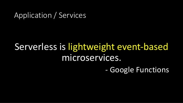 Application/Services Serverless islightweightevent-based microservices. - GoogleFunctions