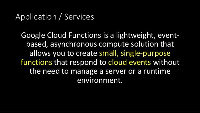 Application/Services GoogleCloudFunctionsisalightweight,event- based,asynchronouscomputesolutionthat allowsy...
