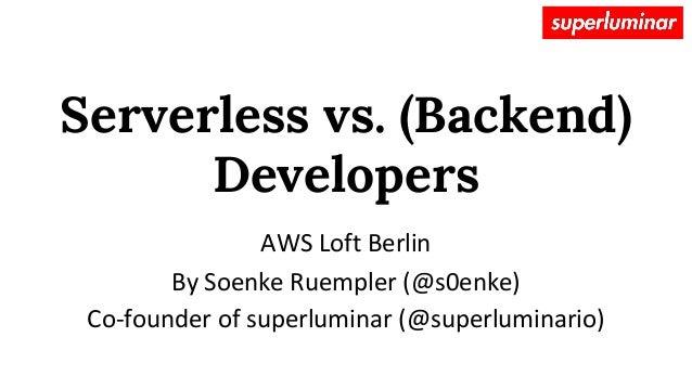 Serverless vs. (Backend) Developers AWS Loft Berlin By Soenke Ruempler (@s0enke) Co-founder of superluminar (@superluminar...