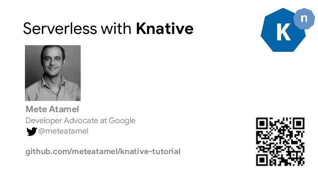 Serverless with Knative Mete Atamel Developer Advocate at Google @meteatamel github.com/meteatamel/knative-tutorial