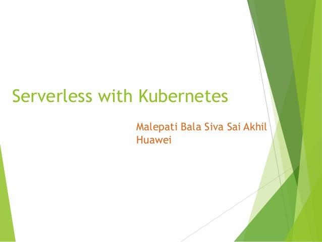 Serverless with Kubernetes Malepati Bala Siva Sai Akhil Huawei