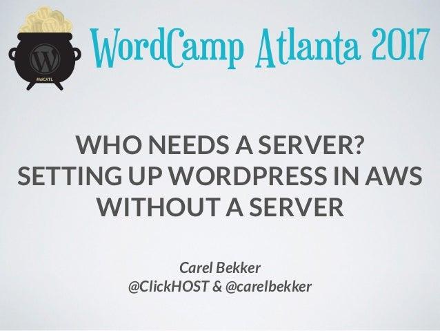 WHO NEEDS A SERVER? SETTING UP WORDPRESS IN AWS WITHOUT A SERVER Carel Bekker @ClickHOST & @carelbekker