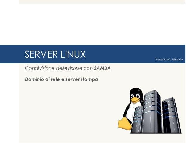 SERVER LINUX                           Saverio M. @savezCondivisione delle risorse con SAMBADominio di rete e server stampa