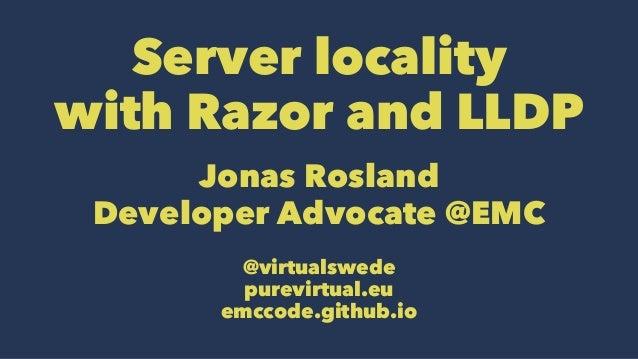 Server locality with Razor and LLDP Jonas Rosland Developer Advocate @EMC @virtualswede purevirtual.eu emccode.github.io