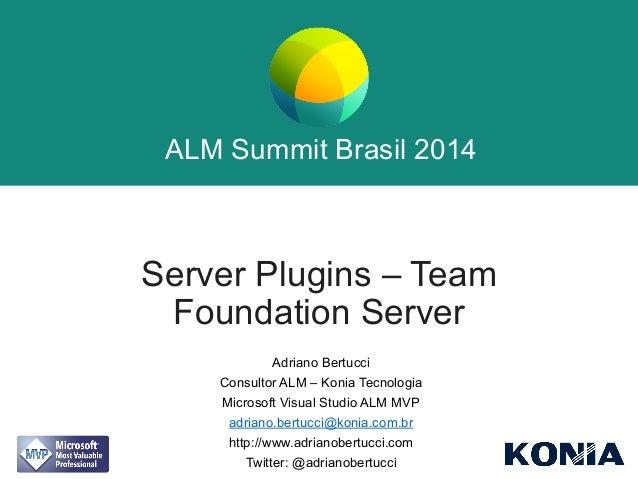 ALM Summit Brasil 2014  ALM Summit Brasil 2014  Server Plugins – Team  Foundation Server  Adriano Bertucci  Consultor ALM ...