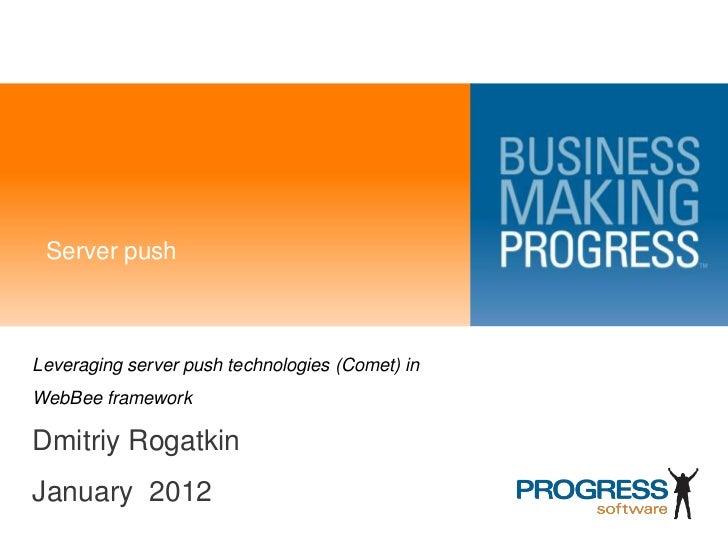 Server pushLeveraging server push technologies (Comet) inWebBee frameworkDmitriy RogatkinJanuary 2012