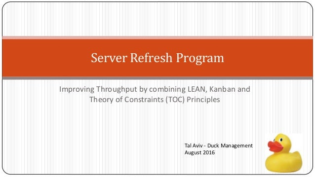 Server Refresh Program Improving Throughput by combining LEAN, Kanban and Theory of Constraints (TOC) Principles Tal Aviv ...